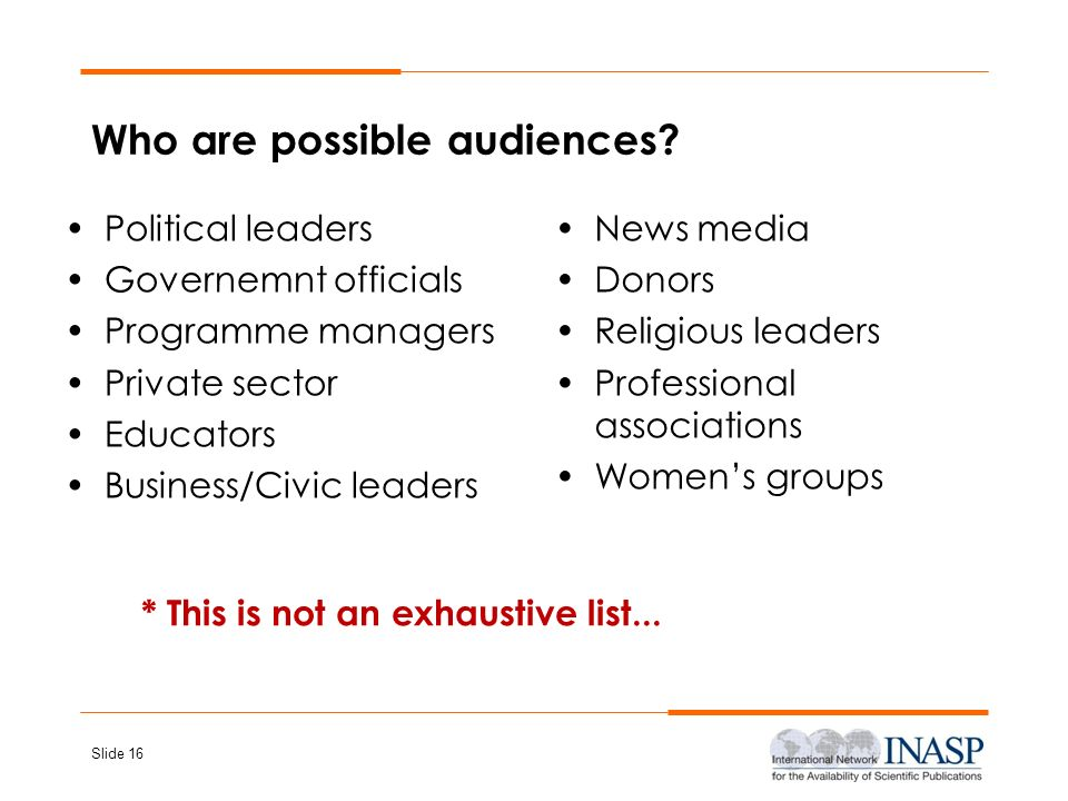 Slide 16 Who are possible audiences? Political leaders Governemnt officials Programme managers Private sector Educators Business/Civic leaders News me