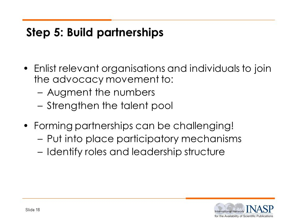 Slide 18 Step 5: Build partnerships Enlist relevant organisations and individuals to join the advocacy movement to: –Augment the numbers –Strengthen t