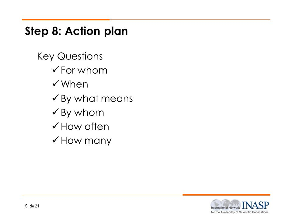 Slide 21 Step 8: Action plan Key Questions For whom When By what means By whom How often How many