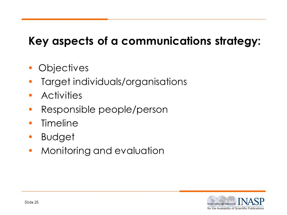 Slide 26 Key aspects of a communications strategy: Objectives Target individuals/organisations Activities Responsible people/person Timeline Budget Mo