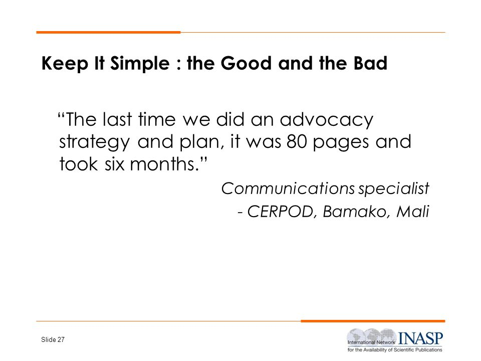 Slide 27 Keep It Simple : the Good and the Bad The last time we did an advocacy strategy and plan, it was 80 pages and took six months. Communications