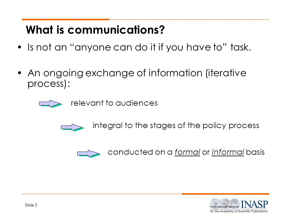 Slide 3 What is communications? Is not an anyone can do it if you have to task. :An ongoing exchange of information (iterative process): relevant to a