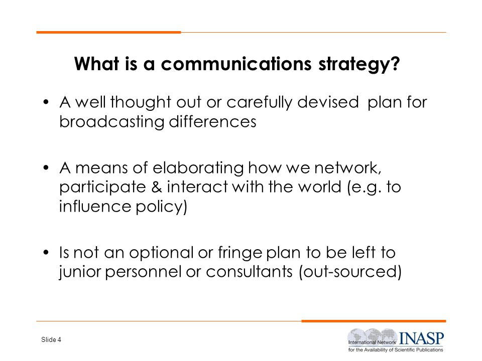 Slide 4 What is a communications strategy? A well thought out or carefully devised plan for broadcasting differences A means of elaborating how we net