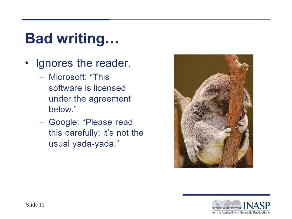 Slide 11 Bad writing… Ignores the reader. –Microsoft: This software is licensed under the agreement below. –Google: Please read this carefully: its no