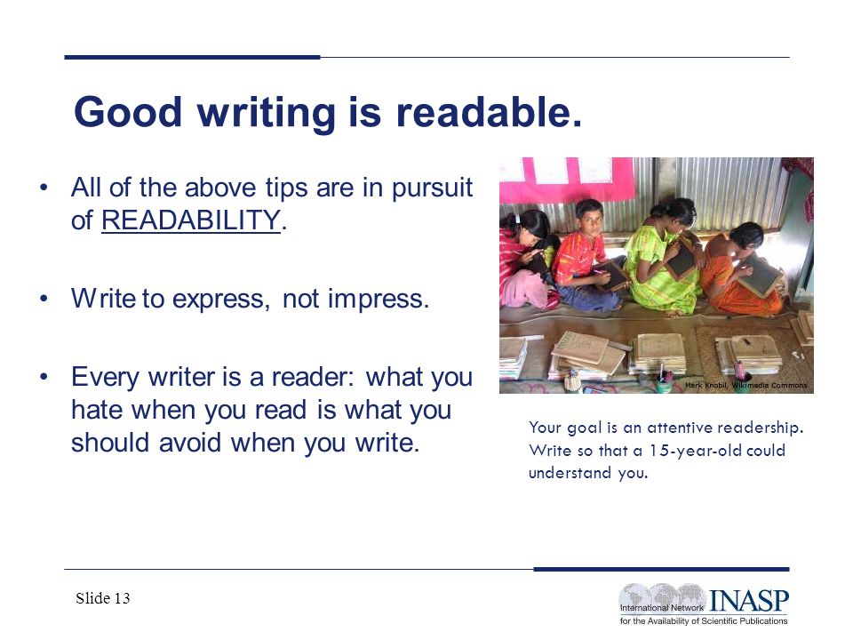 Slide 13 All of the above tips are in pursuit of READABILITY. Write to express, not impress. Every writer is a reader: what you hate when you read is