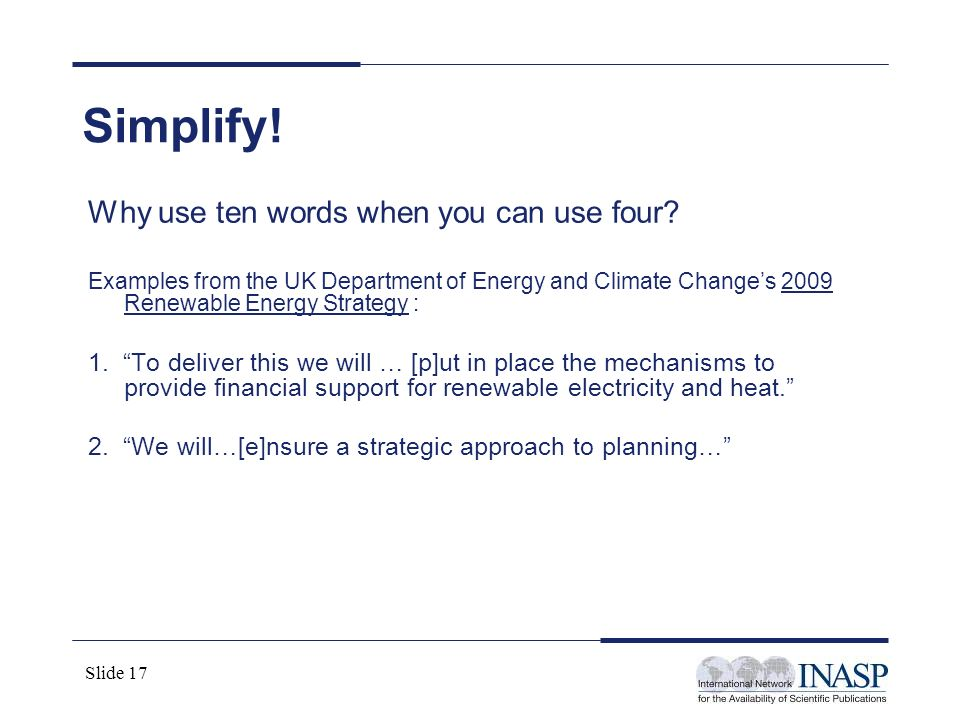 Slide 17 Simplify! Why use ten words when you can use four? Examples from the UK Department of Energy and Climate Changes 2009 Renewable Energy Strate