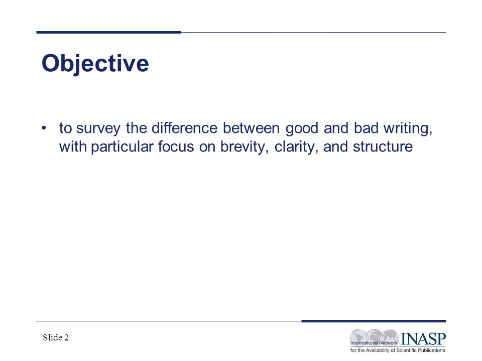 Slide 2 Objective to survey the difference between good and bad writing, with particular focus on brevity, clarity, and structure