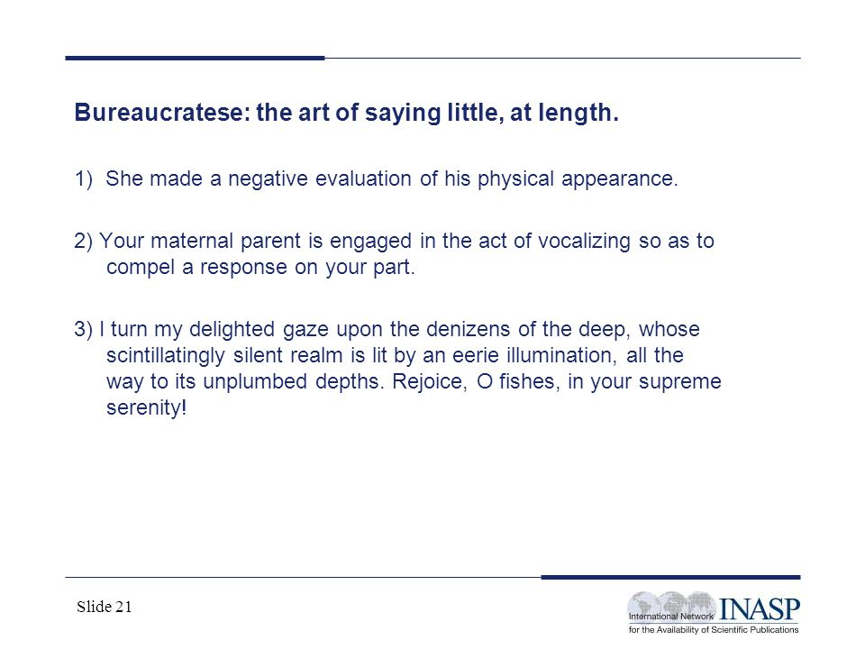 Slide 21 Bureaucratese: the art of saying little, at length. 1) She made a negative evaluation of his physical appearance. 2) Your maternal parent is