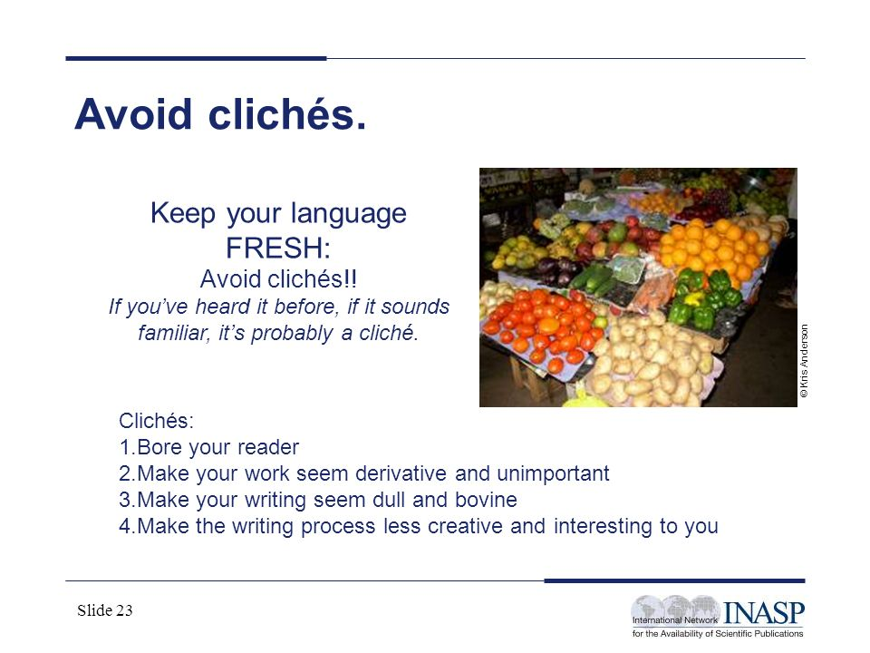 Slide 23 Avoid clichés. Keep your language FRESH: Avoid clichés!! If youve heard it before, if it sounds familiar, its probably a cliché. Clichés: 1.B