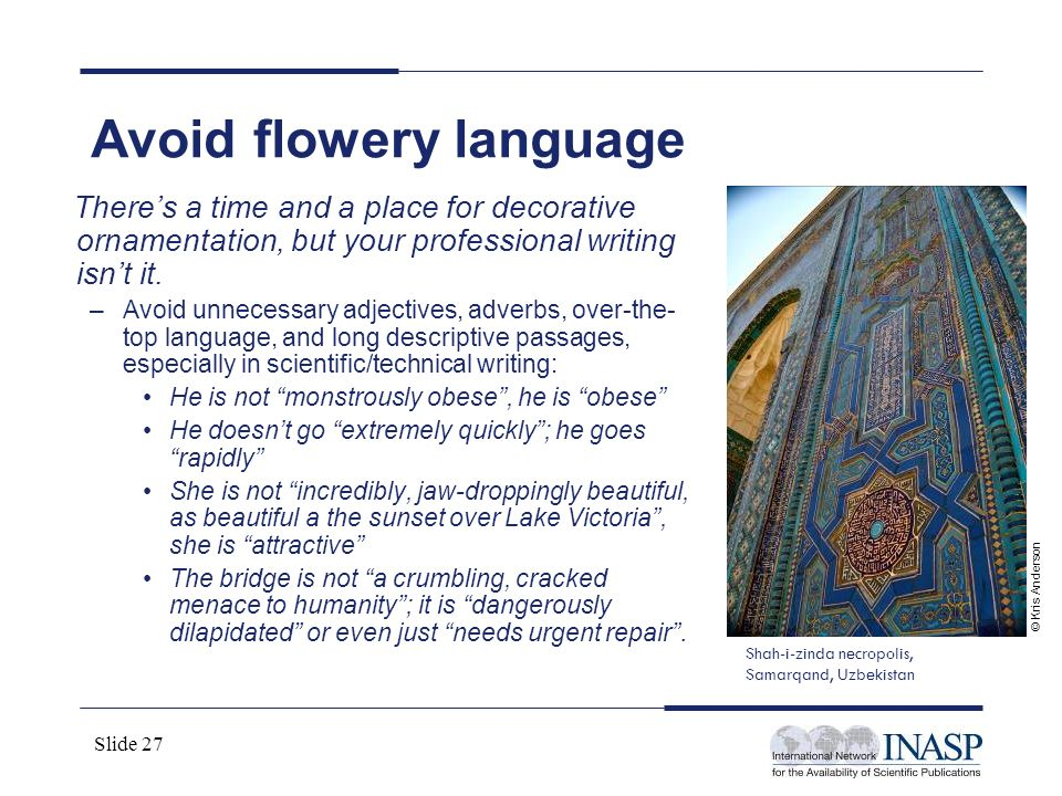 Slide 27 Avoid flowery language Theres a time and a place for decorative ornamentation, but your professional writing isnt it. –Avoid unnecessary adje
