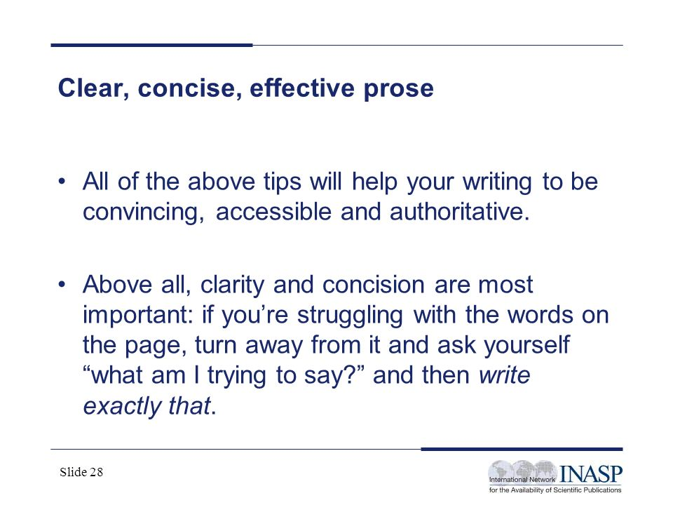 Slide 28 Clear, concise, effective prose All of the above tips will help your writing to be convincing, accessible and authoritative. Above all, clari