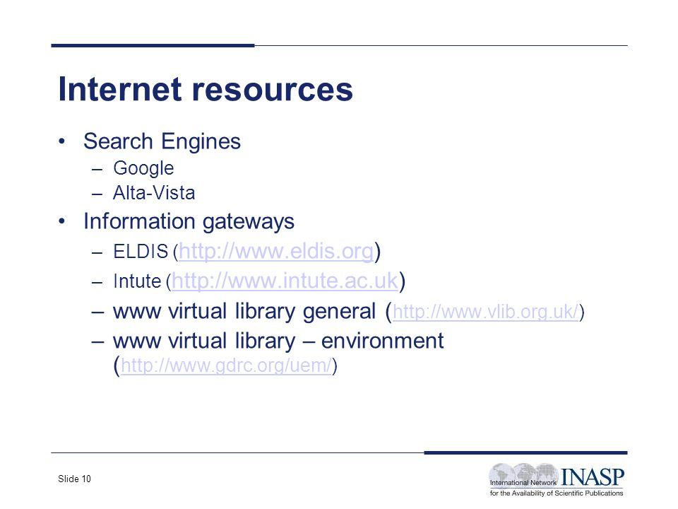 Slide 10 Internet resources Search Engines –Google –Alta-Vista Information gateways –ELDIS ( http://www.eldis.org) http://www.eldis.org –Intute ( http