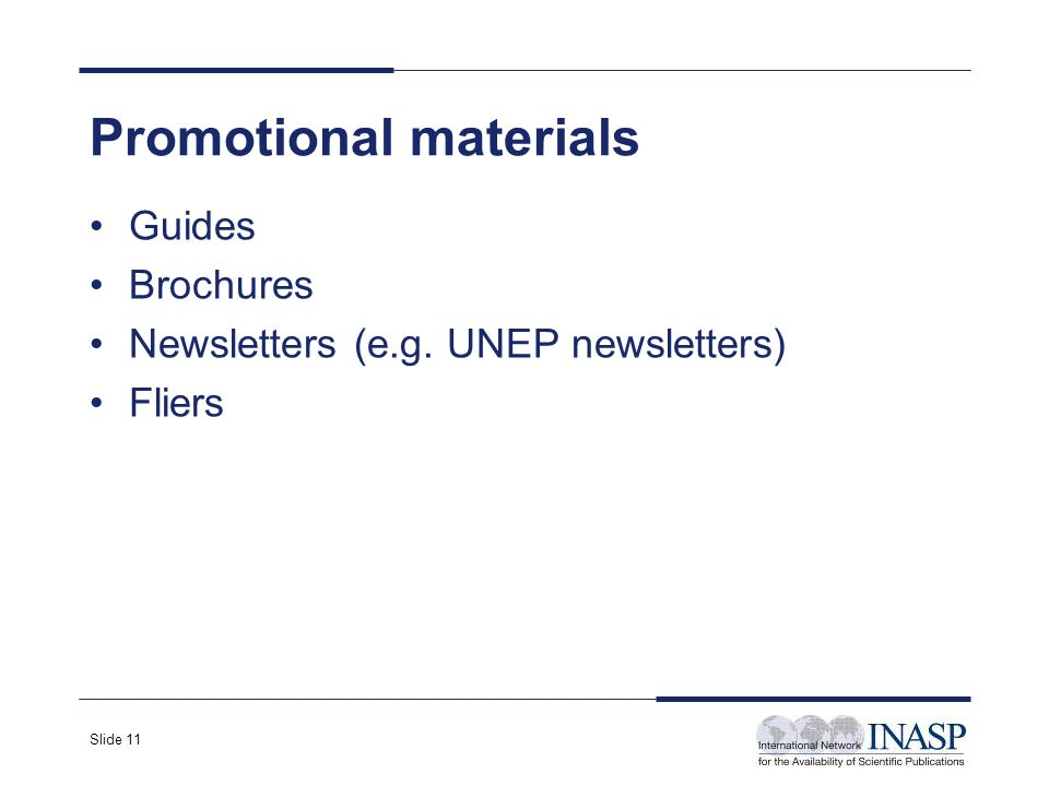 Slide 11 Promotional materials Guides Brochures Newsletters (e.g. UNEP newsletters) Fliers