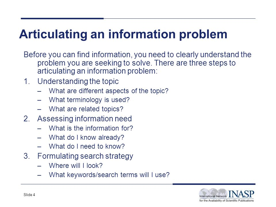 Slide 4 Articulating an information problem Before you can find information, you need to clearly understand the problem you are seeking to solve. Ther