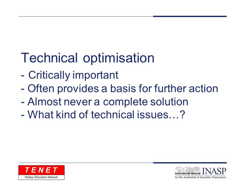 Technical optimisation - Critically important - Often provides a basis for further action - Almost never a complete solution - What kind of technical issues…