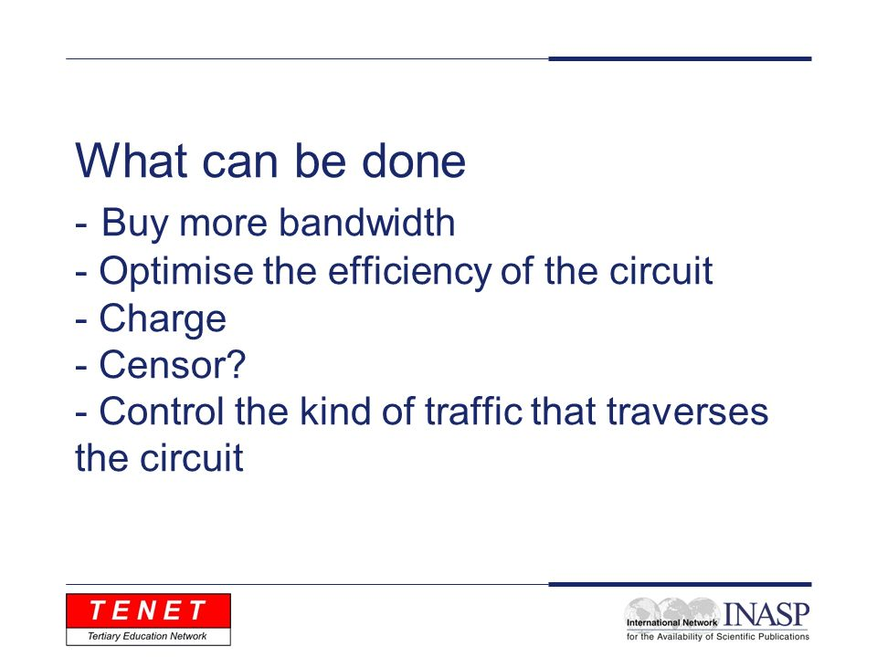 What can be done - Buy more bandwidth - Optimise the efficiency of the circuit - Charge - Censor.