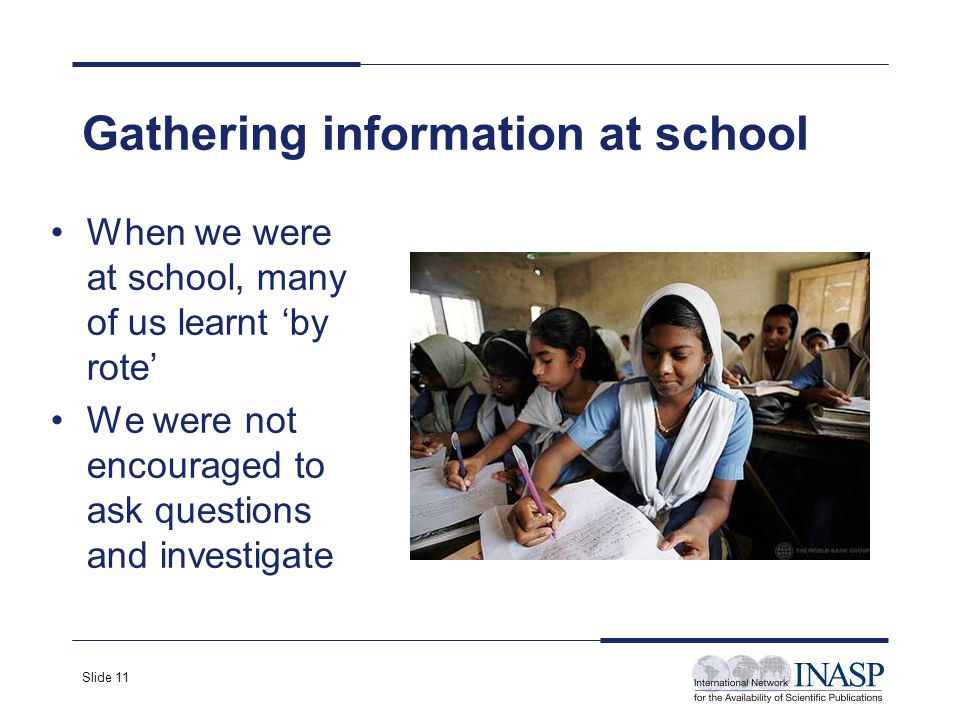 Slide 11 When we were at school, many of us learnt by rote We were not encouraged to ask questions and investigate Gathering information at school