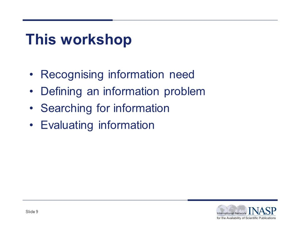 Slide 9 This workshop Recognising information need Defining an information problem Searching for information Evaluating information