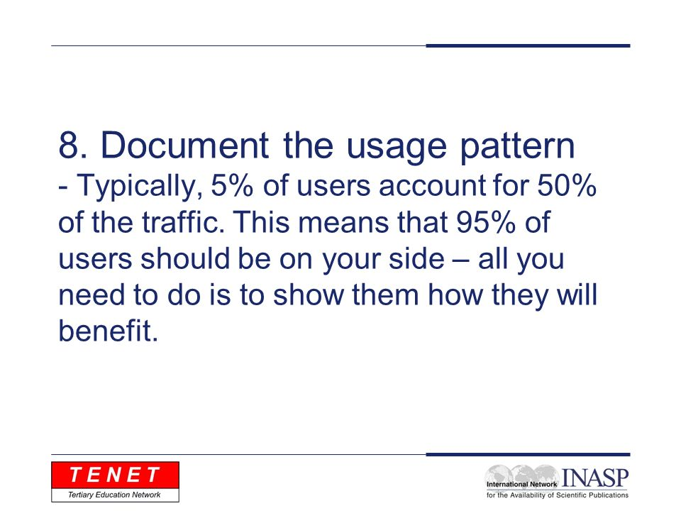 8. Document the usage pattern - Typically, 5% of users account for 50% of the traffic. This means that 95% of users should be on your side – all you n