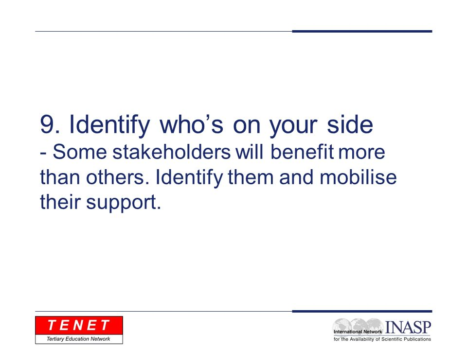 9. Identify whos on your side - Some stakeholders will benefit more than others. Identify them and mobilise their support.