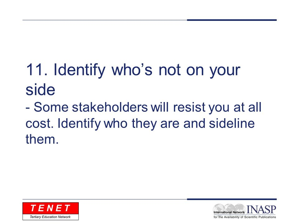 11. Identify whos not on your side - Some stakeholders will resist you at all cost.