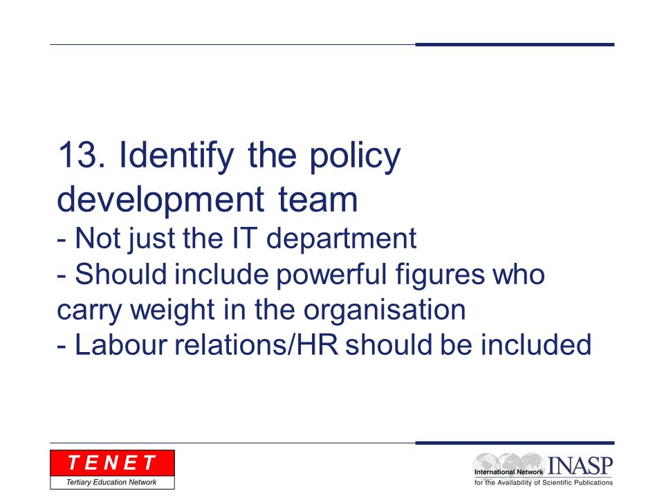 13. Identify the policy development team - Not just the IT department - Should include powerful figures who carry weight in the organisation - Labour