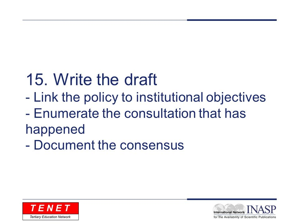 15. Write the draft - Link the policy to institutional objectives - Enumerate the consultation that has happened - Document the consensus