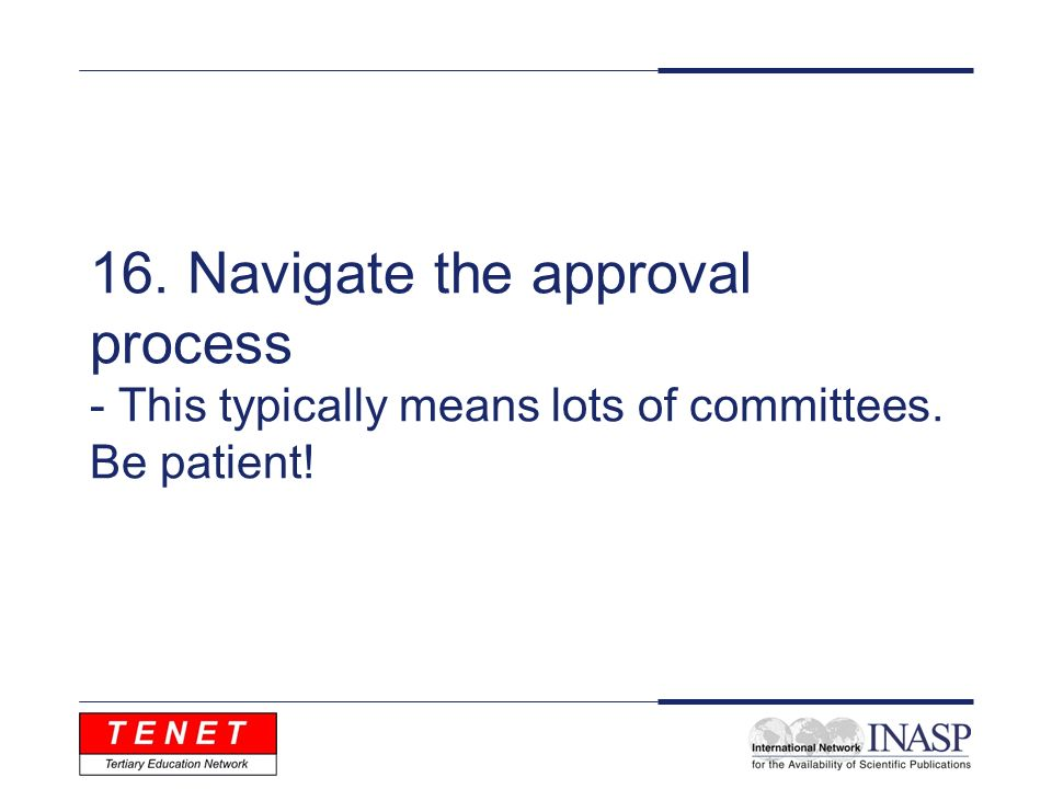 16. Navigate the approval process - This typically means lots of committees. Be patient!