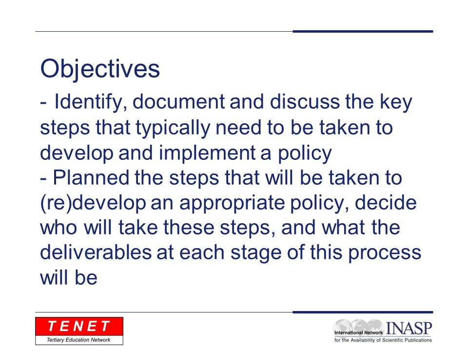 Objectives - Identify, document and discuss the key steps that typically need to be taken to develop and implement a policy - Planned the steps that w