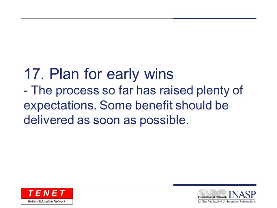 17. Plan for early wins - The process so far has raised plenty of expectations. Some benefit should be delivered as soon as possible.