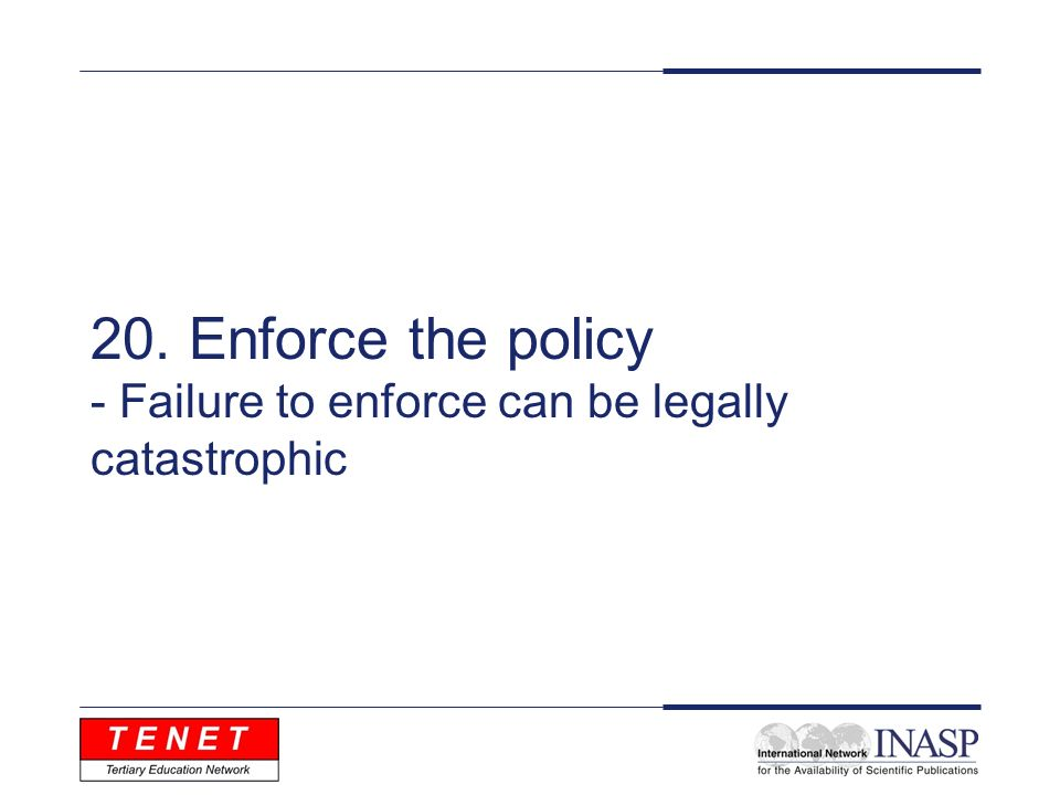 20. Enforce the policy - Failure to enforce can be legally catastrophic