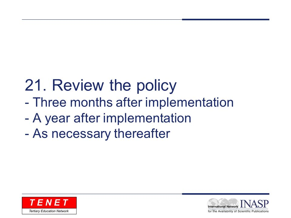 21. Review the policy - Three months after implementation - A year after implementation - As necessary thereafter