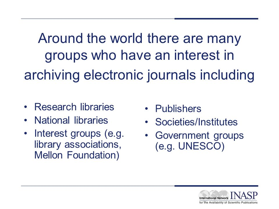 Around the world there are many groups who have an interest in archiving electronic journals including Research libraries National libraries Interest groups (e.g.