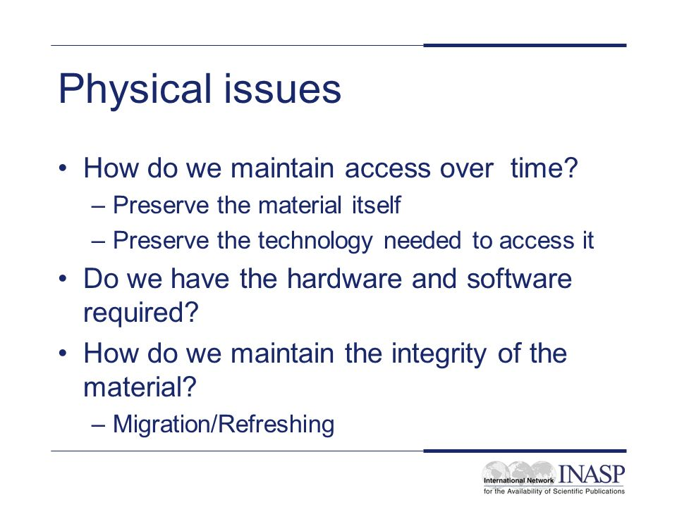 Physical issues How do we maintain access over time.