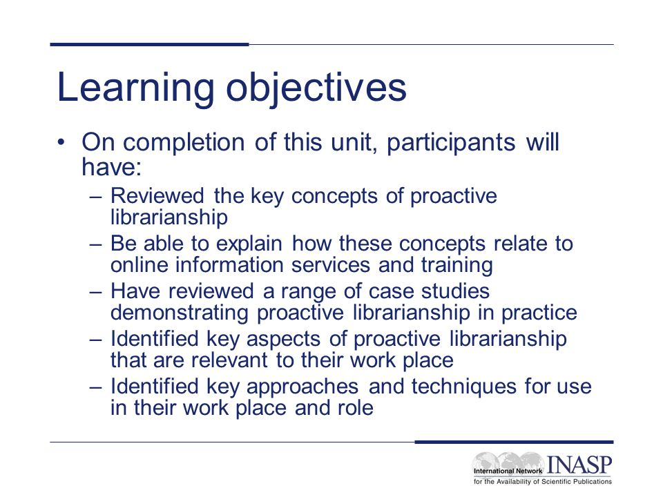 Learning objectives On completion of this unit, participants will have: –Reviewed the key concepts of proactive librarianship –Be able to explain how these concepts relate to online information services and training –Have reviewed a range of case studies demonstrating proactive librarianship in practice –Identified key aspects of proactive librarianship that are relevant to their work place –Identified key approaches and techniques for use in their work place and role