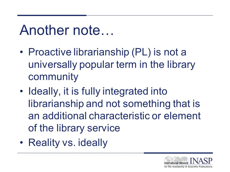 Another note… Proactive librarianship (PL) is not a universally popular term in the library community Ideally, it is fully integrated into librarianship and not something that is an additional characteristic or element of the library service Reality vs.