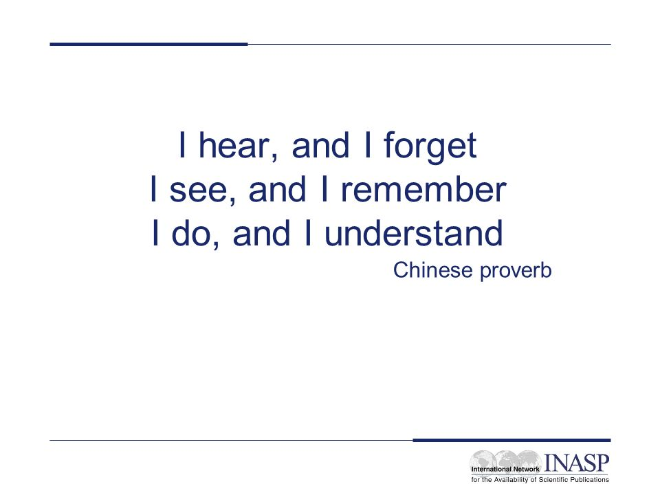 I hear, and I forget I see, and I remember I do, and I understand Chinese proverb