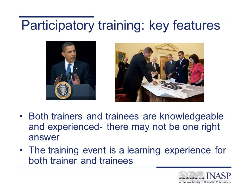 Participatory training: key features Both trainers and trainees are knowledgeable and experienced- there may not be one right answer The training event is a learning experience for both trainer and trainees