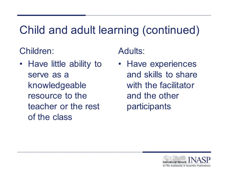 Child and adult learning (continued) Children: Have little ability to serve as a knowledgeable resource to the teacher or the rest of the class Adults: Have experiences and skills to share with the facilitator and the other participants