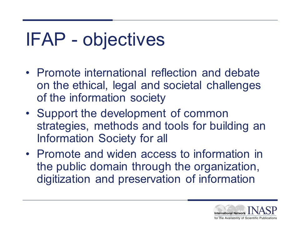 IFAP - objectives Promote international reflection and debate on the ethical, legal and societal challenges of the information society Support the development of common strategies, methods and tools for building an Information Society for all Promote and widen access to information in the public domain through the organization, digitization and preservation of information