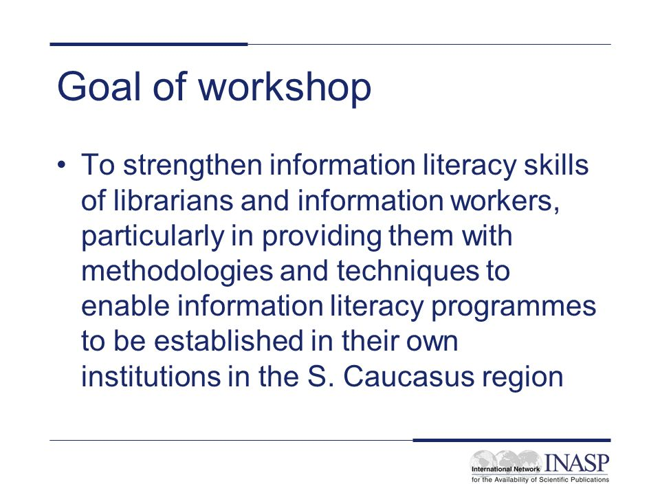 Goal of workshop To strengthen information literacy skills of librarians and information workers, particularly in providing them with methodologies and techniques to enable information literacy programmes to be established in their own institutions in the S.