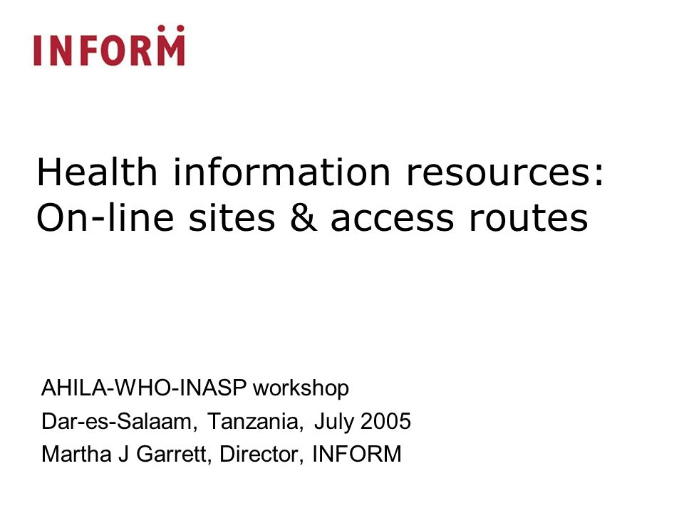 AHILA-WHO-INASP workshop Dar-es-Salaam, Tanzania, July 2005 Martha J Garrett, Director, INFORM Health information resources: On-line sites & access routes