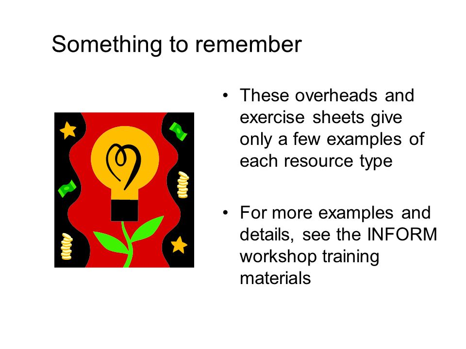 Something to remember These overheads and exercise sheets give only a few examples of each resource type For more examples and details, see the INFORM workshop training materials