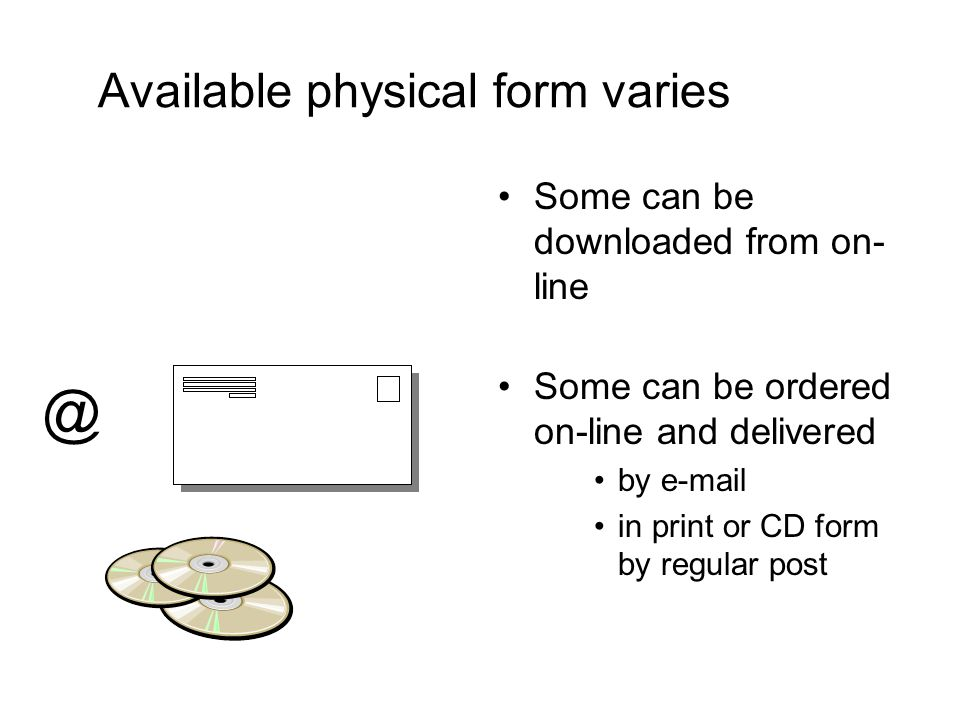 Available physical form varies Some can be downloaded from on- line Some can be ordered on-line and delivered by e-mail in print or CD form by regular post @