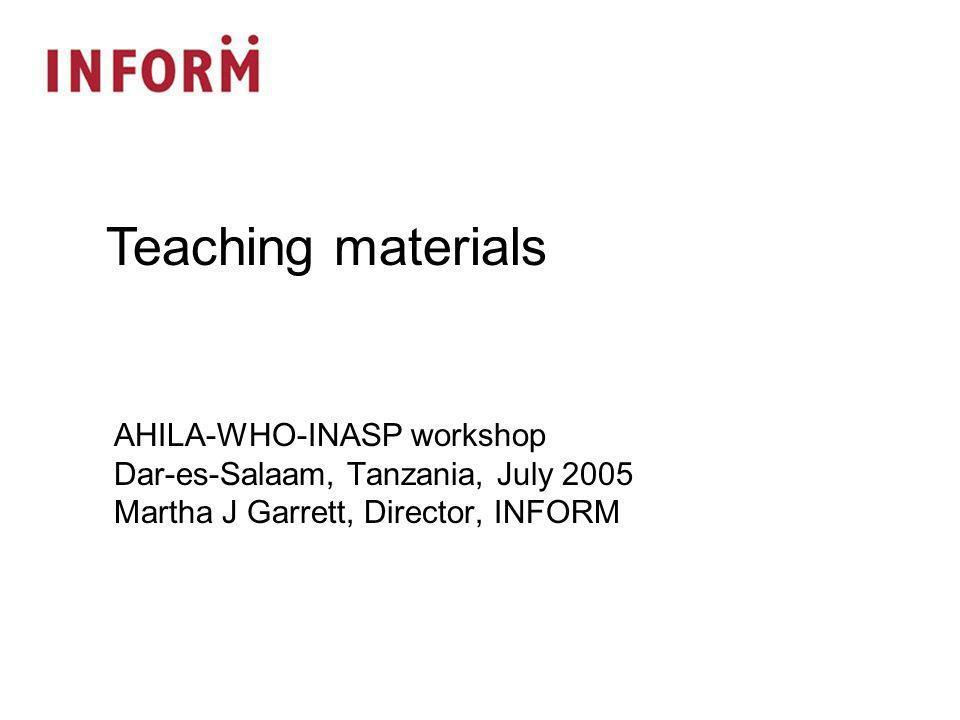 AHILA-WHO-INASP workshop Dar-es-Salaam, Tanzania, July 2005 Martha J Garrett, Director, INFORM Teaching materials