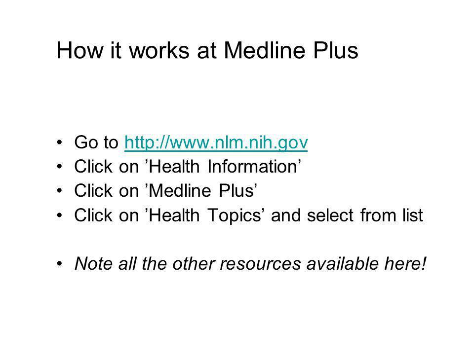 How it works at Medline Plus Go to http://www.nlm.nih.govhttp://www.nlm.nih.gov Click on Health Information Click on Medline Plus Click on Health Topi