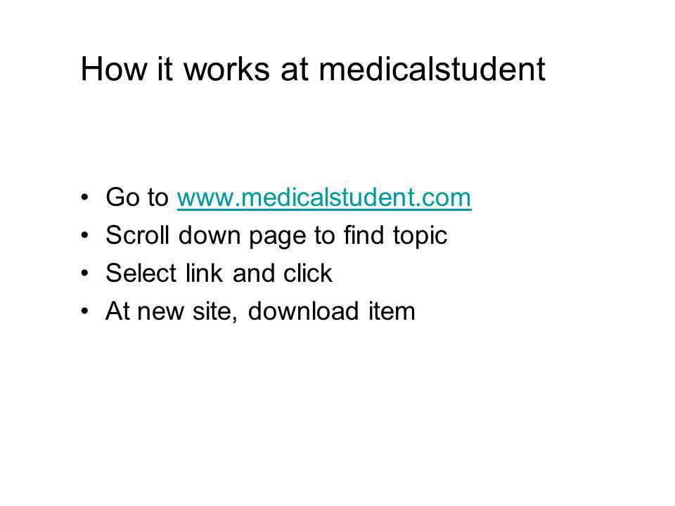 How it works at medicalstudent Go to www.medicalstudent.comwww.medicalstudent.com Scroll down page to find topic Select link and click At new site, download item