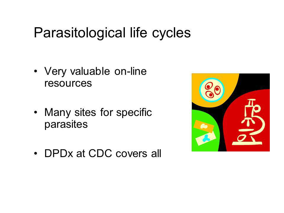 Parasitological life cycles Very valuable on-line resources Many sites for specific parasites DPDx at CDC covers all