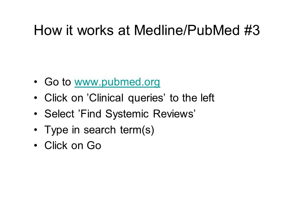 How it works at Medline/PubMed #3 Go to www.pubmed.orgwww.pubmed.org Click on Clinical queries to the left Select Find Systemic Reviews Type in search term(s) Click on Go