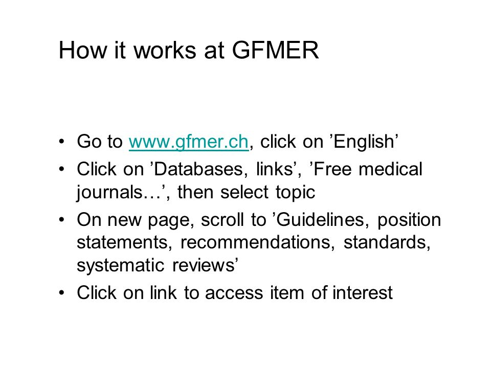 How it works at GFMER Go to www.gfmer.ch, click on Englishwww.gfmer.ch Click on Databases, links, Free medical journals…, then select topic On new page, scroll to Guidelines, position statements, recommendations, standards, systematic reviews Click on link to access item of interest